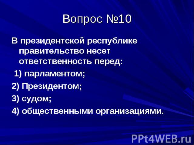 Вопрос №10 В президентской республике правительство несет ответственность перед: 1) парламентом; 2) Президентом; 3) судом; 4) общественными организациями.
