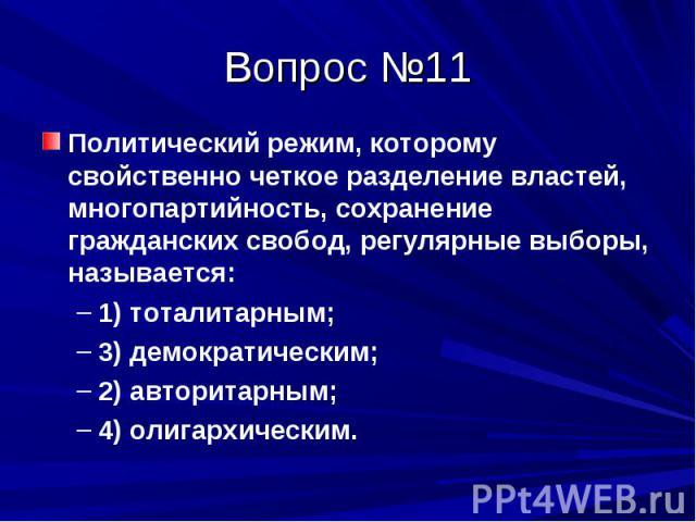 Вопрос №11 Политический режим, которому свойственно четкое разделение властей, многопартийность, сохранение гражданских свобод, регулярные выборы, называется: 1) тоталитарным; 3) демократическим; 2) авторитарным; 4) олигархическим.