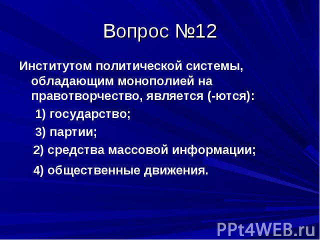 Вопрос №12 Институтом политической системы, обладающим монополией на правотворчество, является (-ются): 1) государство; 3) партии; 2) средства массовой информации; 4) общественные движения.