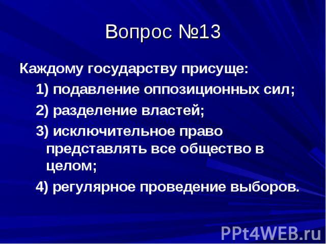 Вопрос №13 Каждому государству присуще: 1) подавление оппозиционных сил; 2) разделение властей; 3) исключительное право представлять все общество в целом; 4) регулярное проведение выборов.