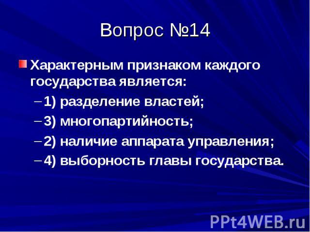 Вопрос №14 Характерным признаком каждого государства является: 1) разделение властей; 3) многопартийность; 2) наличие аппарата управления; 4) выборность главы государства.