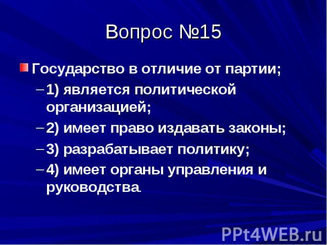 Вопрос №15 Государство в отличие от партии; 1) является политической организацией; 2) имеет право издавать законы; 3) разрабатывает политику; 4) имеет органы управления и руководства.