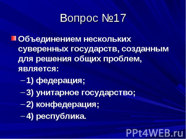 Вопрос №17 Объединением нескольких суверенных государств, созданным для решения общих проблем, является: 1) федерация; 3) унитарное государство; 2) конфедерация; 4) республика.
