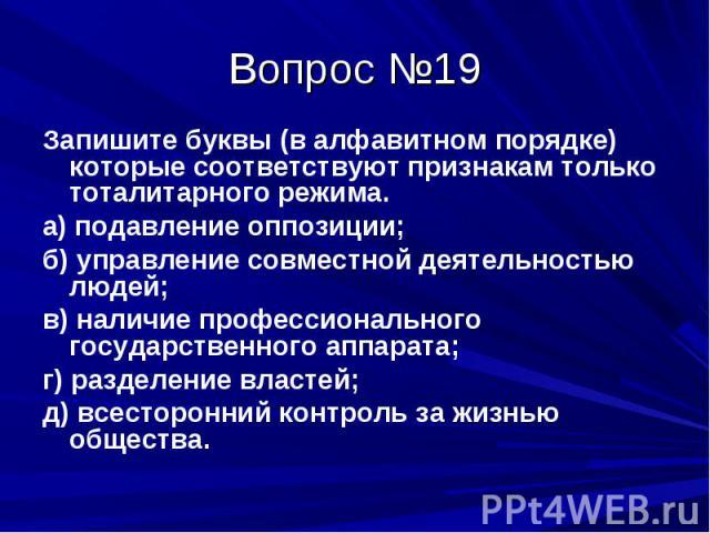 Вопрос №19 Запишите буквы (в алфавитном порядке) которые соответствуют признакам только тоталитарного режима. а) подавление оппозиции; б) управление совместной деятельностью людей; в) наличие профессионального государственного аппарата; г) разделени…