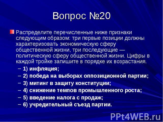 Вопрос №20 Распределите перечисленные ниже признаки следующим образом: три первые позиции должны характеризовать экономическую сферу общественной жизни, три последующие — политическую сферу общественной жизни. Цифры в каждой тройке запишите в порядк…