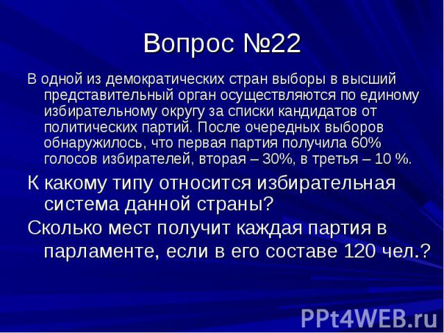 Вопрос №22 В одной из демократических стран выборы в высший представительный орган осуществляются по единому избирательному округу за списки кандидатов от политических партий. После очередных выборов обнаружилось, что первая партия получила 60% голо…