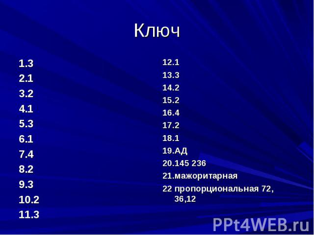 Ключ 1.32.13.24.15.36.17.48.29.310.211.312.113.314.215.216.417.218.119.АД20.145 23621.мажоритарная22 пропорциональная 72, 36,12