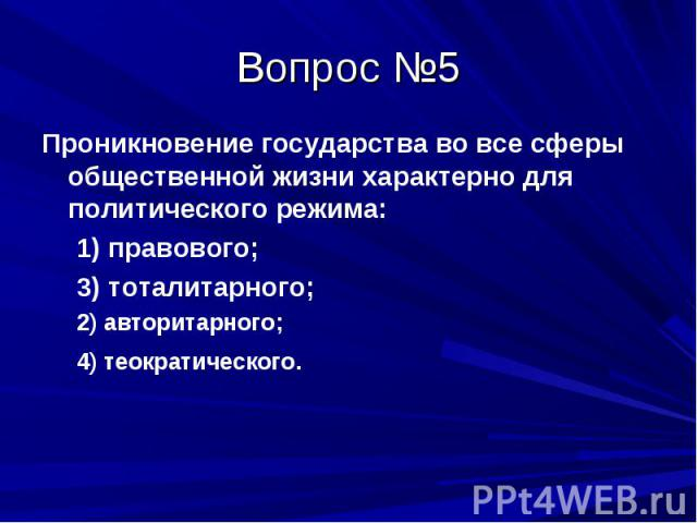 Вопрос №5 Проникновение государства во все сферы общественной жизни характерно для политического режима: 1) правового; 3) тоталитарного; 2) авторитарного; 4) теократического.