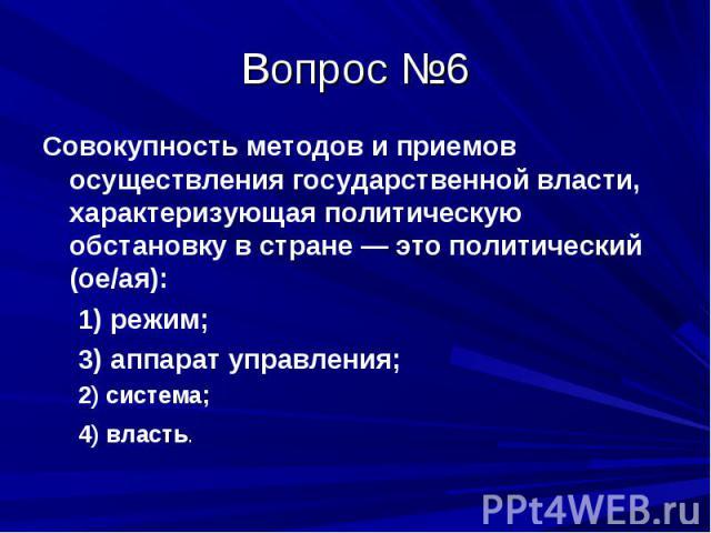 Вопрос №6 Совокупность методов и приемов осуществления государственной власти, характеризующая политическую обстановку в стране — это политический (ое/ая): 1) режим; 3) аппарат управления; 2) система; 4) власть.