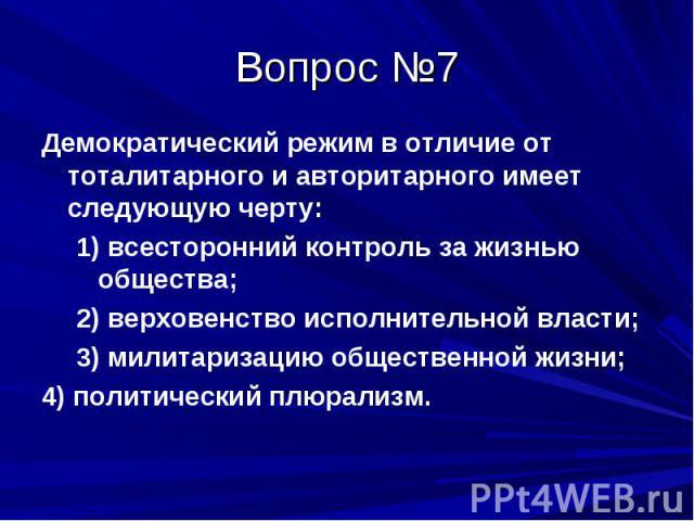 Вопрос №7 Демократический режим в отличие от тоталитарного и авторитарного имеет следующую черту: 1) всесторонний контроль за жизнью общества; 2) верховенство исполнительной власти; 3) милитаризацию общественной жизни; 4) политический плюрализм.