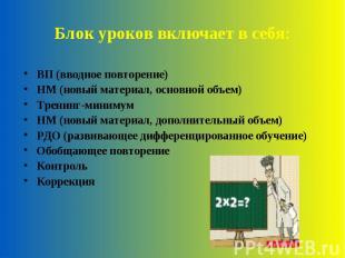 Блок уроков включает в себя: ВП (вводное повторение)НМ (новый материал, основной