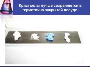 Кристаллы лучше сохраняются в герметично закрытой посуде.