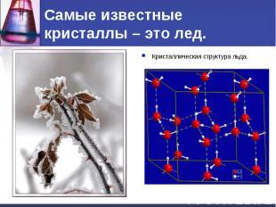Самые известные кристаллы – это лед. Кристаллическая структура льда.