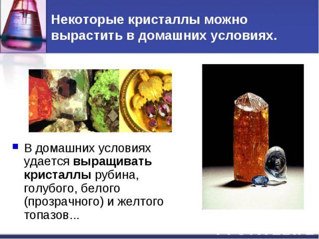 Некоторые кристаллы можно вырастить в домашних условиях. В домашних условиях удается выращивать кристаллы рубина, голубого, белого (прозрачного) и желтого топазов...