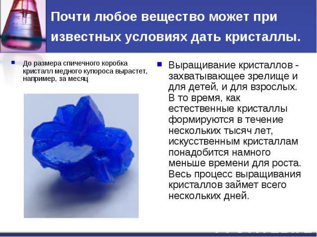 Почти любое вещество может при известных условиях дать кристаллы. До размера спичечного коробка кристалл медного купороса вырастет, например, за месяцВыращивание кристаллов - захватывающее зрелище и для детей, и для взрослых. В то время, как естеств…