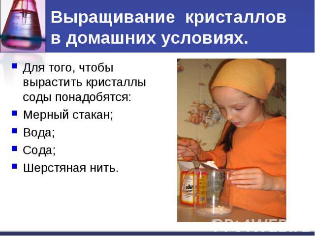 Выращивание кристаллов в домашних условиях. Для того, чтобы вырастить кристаллы соды понадобятся:Мерный стакан;Вода;Сода;Шерстяная нить.