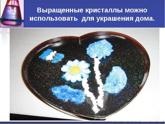 Выращенные кристаллы можно использовать для украшения дома.