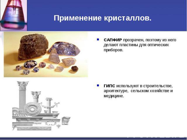 Применение кристаллов. САПФИР прозрачен, поэтому из него делают пластины для оптических приборов.ГИПС используют в строительстве, архитектуре, сельском хозяйстве и медицине.