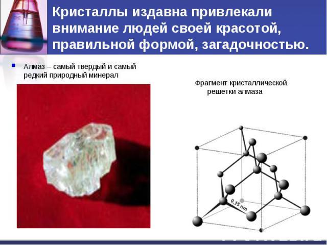Кристаллы издавна привлекали внимание людей своей красотой, правильной формой, загадочностью. Алмаз – самый твердый и самый редкий природный минералФрагмент кристаллической решетки алмаза