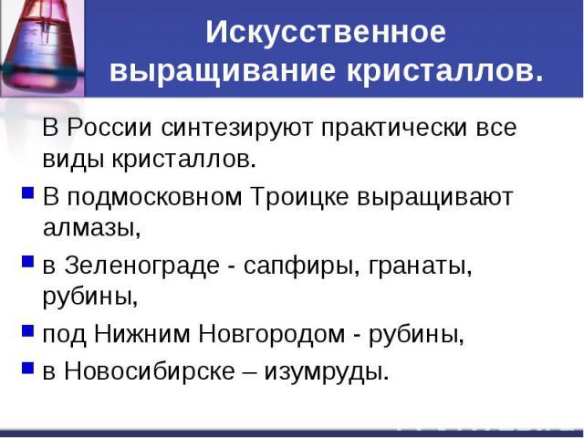 Искусственное выращивание кристаллов. В России синтезируют практически все виды кристаллов. В подмосковном Троицке выращивают алмазы, в Зеленограде - сапфиры, гранаты, рубины, под Нижним Новгородом - рубины, в Новосибирске – изумруды.