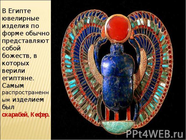 В Египте ювелирные изделия по форме обычно представляют собой божеств, в которых верили египтяне. Самым распространенным изделием былскарабей, Кефер.