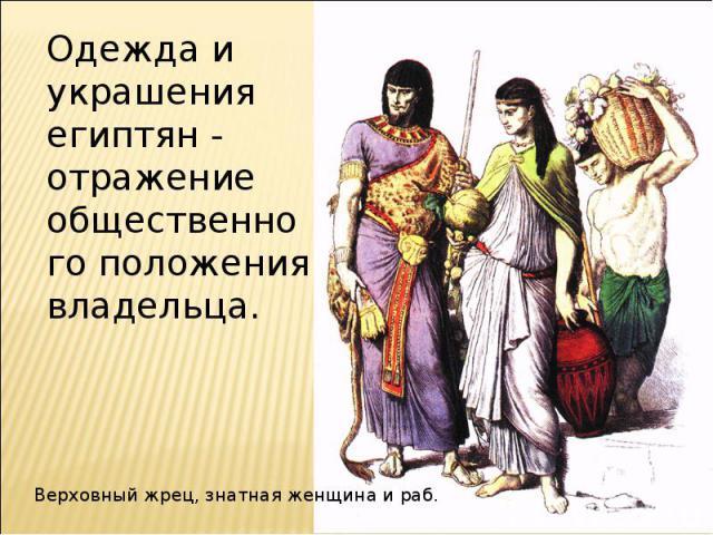 Одежда и украшения египтян - отражение общественного положения владельца.Верховный жрец, знатная женщина и раб.