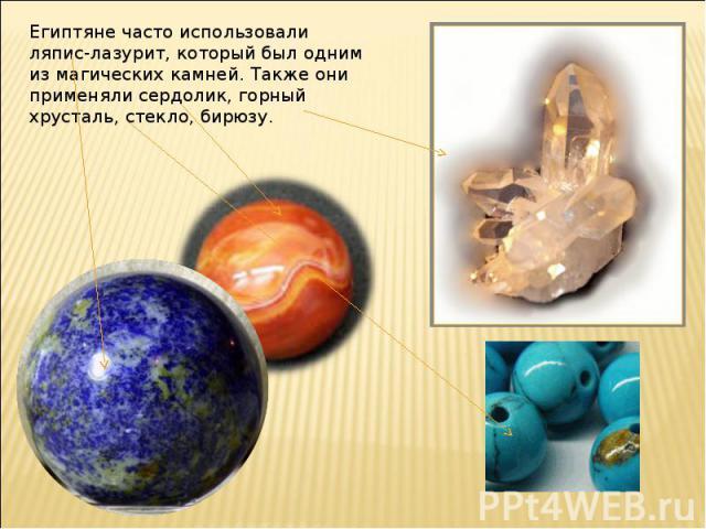 Египтяне часто использовали ляпис-лазурит, который был одним из магических камней. Также они применяли сердолик, горный хрусталь, стекло, бирюзу.