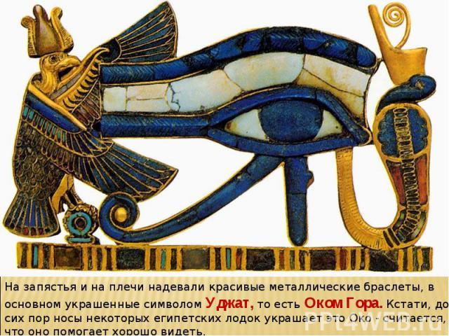На запястья и на плечи надевали красивые металлические браслеты, в основном украшенные символом Уджат, то есть Оком Гора. Кстати, до сих пор носы некоторых египетских лодок украшает это Око - считается, что оно помогает хорошо видеть.