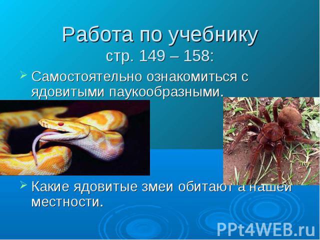 Работа по учебникустр. 149 – 158: Самостоятельно ознакомиться с ядовитыми паукообразными.Какие ядовитые змеи обитают а нашей местности.