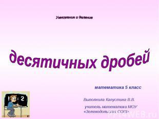 Умножение и деление десятичных дробейматематика 5 классВыполнила Капустина В.В.