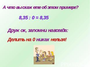 А что вы скажете об этом примере?8,35 : 0 = 8,35Дружок, запомни навсегда:Делить