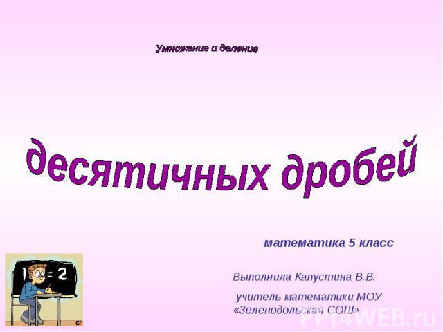 Умножение и деление десятичных дробейматематика 5 классВыполнила Капустина В.В. учитель математики МОУ «Зеленодольская СОШ»