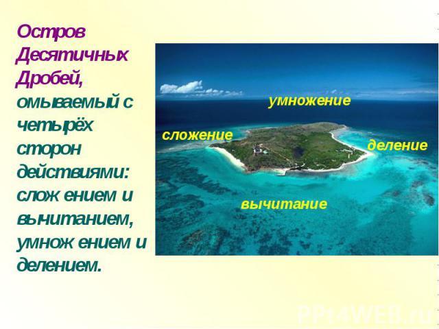 Остров Десятичных Дробей, омываемый с четырёх сторон действиями: сложением и вычитанием, умножением и делением.