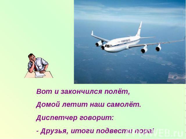 Вот и закончился полёт,Домой летит наш самолёт.Диспетчер говорит:- Друзья, итоги подвести пора!