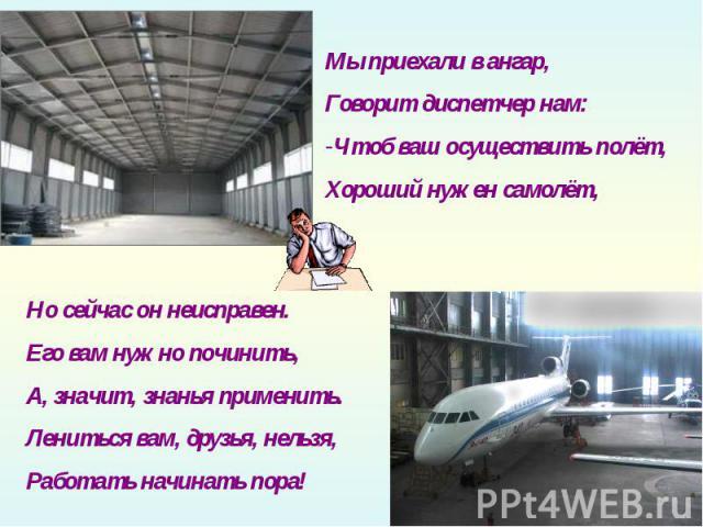 Мы приехали в ангар, Говорит диспетчер нам:Чтоб ваш осуществить полёт,Хороший нужен самолёт,Но сейчас он неисправен.Его вам нужно починить,А, значит, знанья применить.Лениться вам, друзья, нельзя,Работать начинать пора!