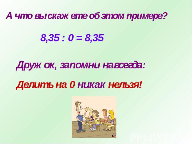 А что вы скажете об этом примере?8,35 : 0 = 8,35Дружок, запомни навсегда:Делить на 0 никак нельзя!