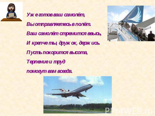 Уже готов ваш самолёт,Вы отправляетесь в полёт.Ваш самолёт стремится ввысь,И крепче ты, дружок, держись.Пусть покорится высота,Терпение и труд помогут вам всегда.