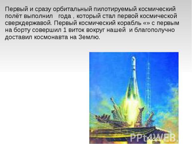 Первый и сразу орбитальный пилотируемый космический полёт выполнил года , который стал первой космической сверхдержавой. Первый космический корабль «» с первым на борту совершил 1виток вокруг нашей и благополучно доставил космонавта на Землю.