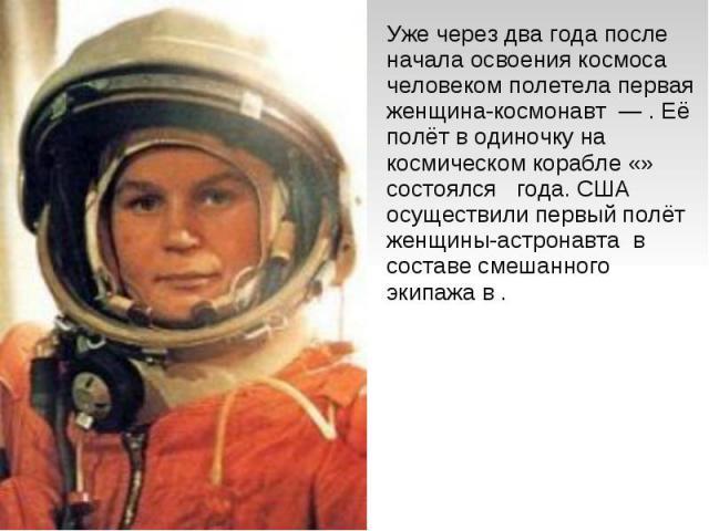 Уже через два года после начала освоения космоса человеком полетела первая женщина-космонавт — . Её полёт в одиночку на космическом корабле «» состоялся года. США осуществили первый полёт женщины-астронавта в составе смешанного экипажа в .