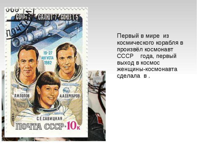 Первый в мире из космического корабля в произвёл космонавт СССР года, первый выход в космос женщины-космонавта сделала в .