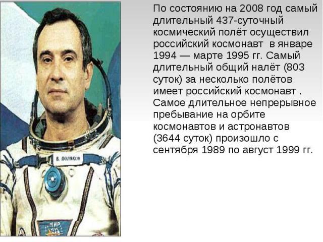 По состоянию на 2008 год самый длительный 437-суточный космический полёт осуществил российский космонавт в январе 1994— марте 1995гг. Самый длительный общий налёт (803 суток) за несколько полётов имеет российский космонавт . Самое длительное непре…