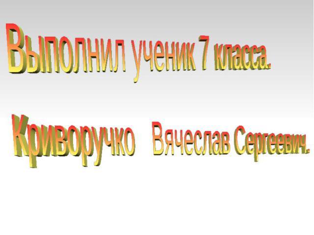 Выполнил ученик 7 класса.Криворучко Вячеслав Сергеевич.