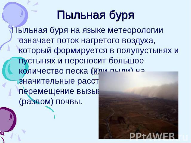 Пыльная буря Пыльная буря на языке метеорологии означает поток нагретого воздуха, который формируется в полупустынях и пустынях и переносит большое количество песка (или пыли) на значительные расстояния. Такое перемещение вызывает эрозию (разлом) почвы.