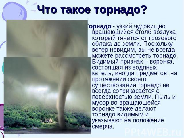 Что такое торнадо? Торнадо - узкий чудовищно вращающийся столб воздуха, который тянется от грозового облака до земли. Поскольку ветер невидим, вы не всегда можете рассмотреть торнадо. Видимый признак – воронка, состоящая из водяных капель, иногда пр…