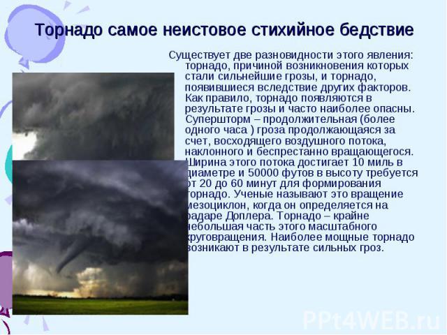 Торнадо самое неистовое стихийное бедствие Существует две разновидности этого явления: торнадо, причиной возникновения которых стали сильнейшие грозы, и торнадо, появившиеся вследствие других факторов. Как правило, торнадо появляются в результате гр…