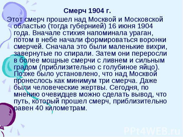Смерч 1904 г.Этот смерч прошел над Москвой и Московской областью (тогда губернией) 16 июня 1904 года. Вначале стихия напоминала ураган, потом в небе начали формироваться воронки смерчей. Сначала это были маленькие вихри, завернутые по спирали. Затем…