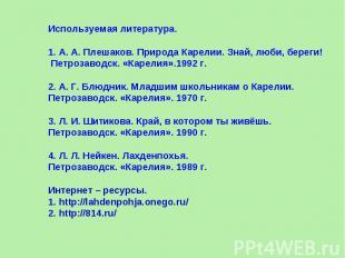 Используемая литература.1. А. А. Плешаков. Природа Карелии. Знай, люби, береги!