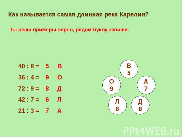 Как называется самая длинная река Карелии?Ты реши примеры верно, рядом букву запиши.40 : 8 = 36 : 4 =72 : 9 =42 : 7 =21 : 3 =