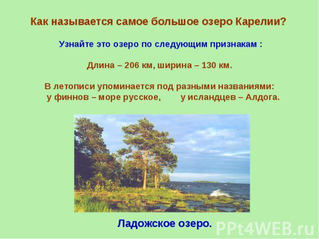Как называется самое большое озеро Карелии? Узнайте это озеро по следующим признакам :Длина – 206 км, ширина – 130 км.В летописи упоминается под разными названиями: у финнов – море русское, у исландцев – Алдога.Ладожское озеро.