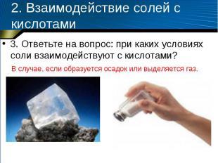 2. Взаимодействие солей с кислотами 3. Ответьте на вопрос: при каких условиях со